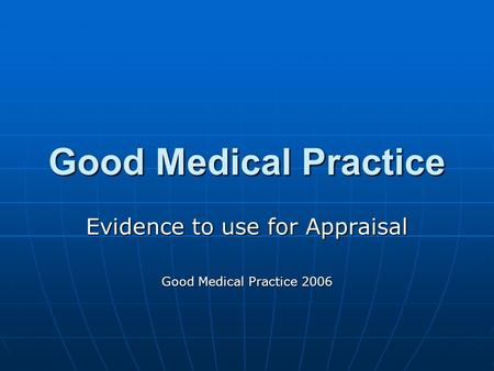 Good Medical Practice Evidence to use for Appraisal Good Medical Practice 2006.