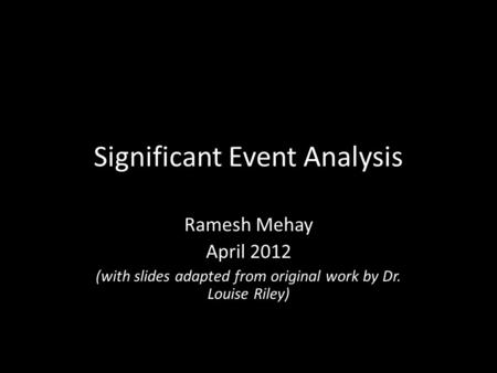 Significant Event Analysis Ramesh Mehay April 2012 (with slides adapted from original work by Dr. Louise Riley)