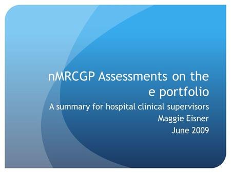 NMRCGP Assessments on the e portfolio A summary for hospital clinical supervisors Maggie Eisner June 2009.