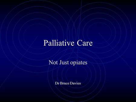 Palliative Care Not Just opiates Dr Bruce Davies.