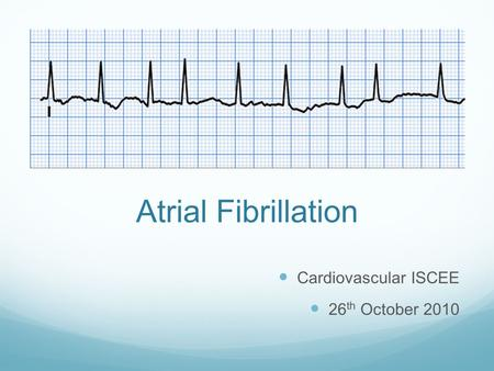 Atrial Fibrillation Cardiovascular ISCEE 26 th October 2010.