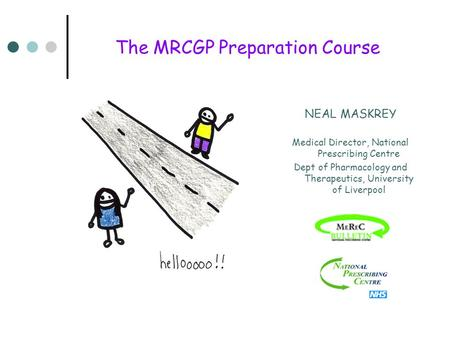 The MRCGP Preparation Course NEAL MASKREY Medical Director, National Prescribing Centre Dept of Pharmacology and Therapeutics, University of Liverpool.