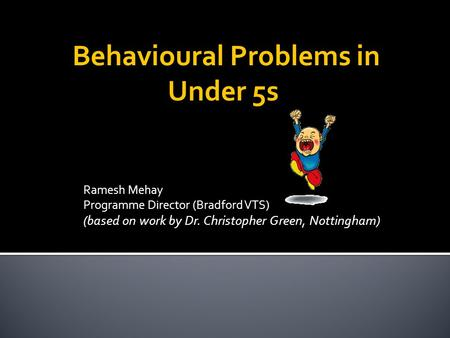 Ramesh Mehay Programme Director (Bradford VTS) (based on work by Dr. Christopher Green, Nottingham) Behavioural Problems in Under 5s.