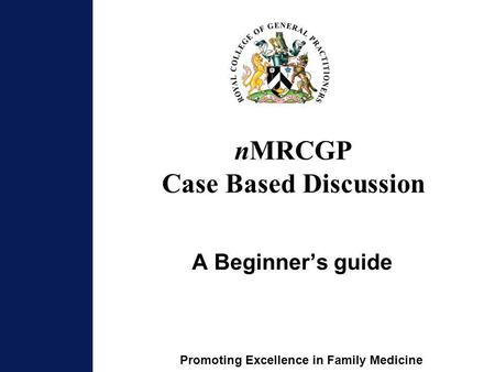 Promoting Excellence in Family Medicine nMRCGP Case Based Discussion A Beginners guide.