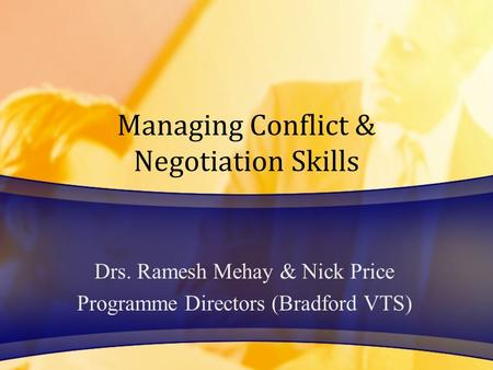 Managing Conflict & Negotiation Skills Drs. Ramesh Mehay & Nick Price Programme Directors (Bradford VTS)