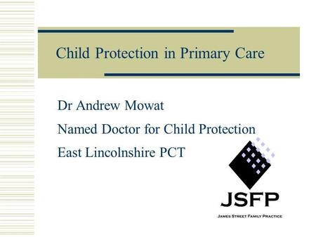 Child Protection in Primary Care Dr Andrew Mowat Named Doctor for Child Protection East Lincolnshire PCT.