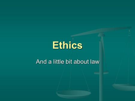 Ethics And a little bit about law. Ethics isnt a woolly subject …