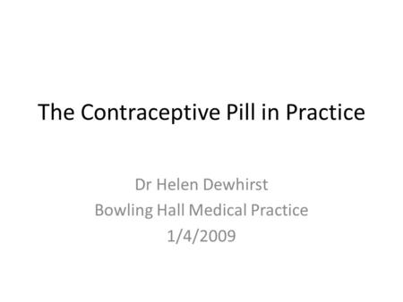 The Contraceptive Pill in Practice Dr Helen Dewhirst Bowling Hall Medical Practice 1/4/2009.