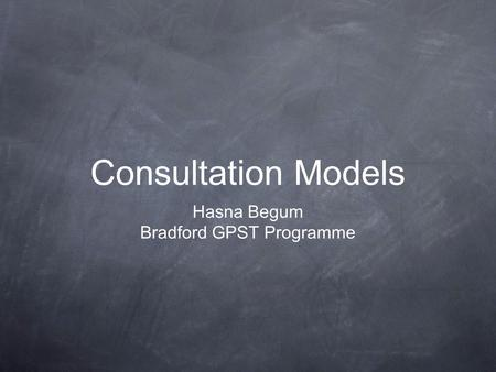 Consultation Models Hasna Begum Bradford GPST Programme.