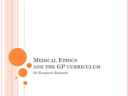 M EDICAL E THICS AND THE GP CURRICULUM Dr Ranjeeta Bakashi.