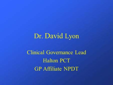 Dr. David Lyon Clinical Governance Lead Halton PCT GP Affiliate NPDT.