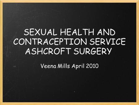 SEXUAL HEALTH AND CONTRACEPTION SERVICE ASHCROFT SURGERY Veena Mills April 2010.
