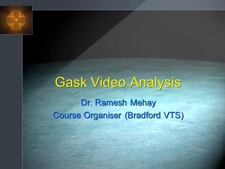Gask Video Analysis Dr. Ramesh Mehay Course Organiser (Bradford VTS) Dr. Ramesh Mehay Course Organiser (Bradford VTS)