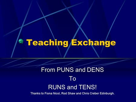 Teaching Exchange From PUNS and DENS To RUNS and TENS! Thanks to Fiona Nicol, Rod Shaw and Chris Creber Edinburgh.