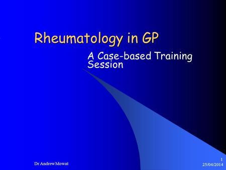 25/04/2014 Dr Andrew Mowat 1 Rheumatology in GP A Case-based Training Session.