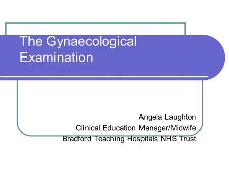The Gynaecological Examination Angela Laughton Clinical Education Manager/Midwife Bradford Teaching Hospitals NHS Trust.