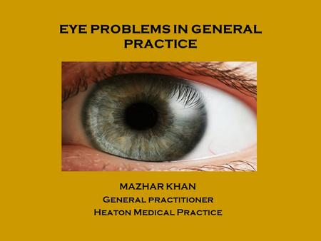 EYE PROBLEMS IN GENERAL PRACTICE MAZHAR KHAN General practitioner Heaton Medical Practice.