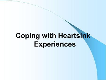 Coping with Heartsink Experiences. Current general practice is increasingly rushed and there is a tendency to count the number of consultations rather.