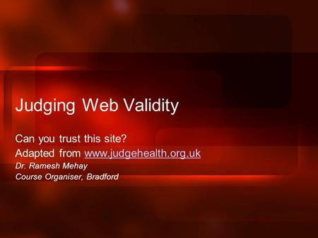 Judging Web Validity Can you trust this site? Adapted from www.judgehealth.org.ukwww.judgehealth.org.uk Dr. Ramesh Mehay Course Organiser, Bradford.