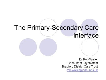 The Primary-Secondary Care Interface Dr Rob Waller Consultant Psychiatrist Bradford District Care Trust