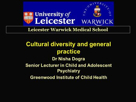 Leicester Warwick Medical School Cultural diversity and general practice Dr Nisha Dogra Senior Lecturer in Child and Adolescent Psychiatry Greenwood Institute.