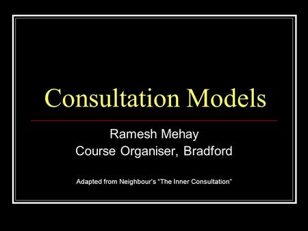 Consultation Models Ramesh Mehay Course Organiser, Bradford Adapted from Neighbours The Inner Consultation.