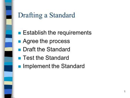 1 Drafting a Standard n Establish the requirements n Agree the process n Draft the Standard n Test the Standard n Implement the Standard.