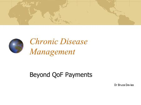 Chronic Disease Management Beyond QoF Payments Dr Bruce Davies.