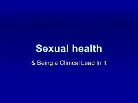 Sexual health & Being a Clinical Lead In It. Difficulties as sexual health clinical lead No definition of sexual health No definition of sexual health.