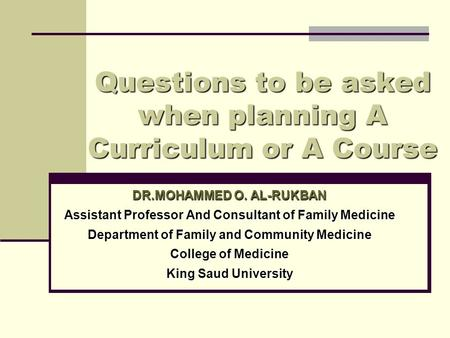 Questions to be asked when planning A Curriculum or A Course DR.MOHAMMED O. AL-RUKBAN Assistant Professor And Consultant of Family Medicine Department.