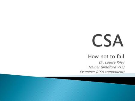 CSA How not to fail Dr. Louise Riley Trainer (Bradford VTS)