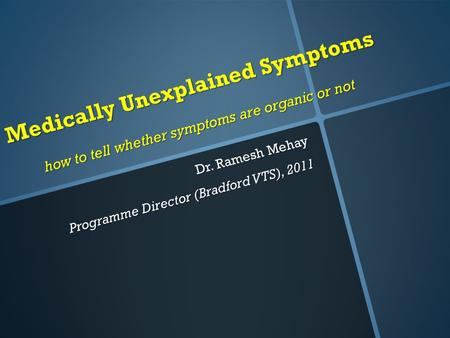 Medically Unexplained Symptoms how to tell whether symptoms are organic or not Dr. Ramesh Mehay Programme Director (Bradford VTS), 2011.