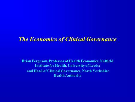 The Economics of Clinical Governance Brian Ferguson, Professor of Health Economics, Nuffield Institute for Health, University of Leeds; and Head of Clinical.