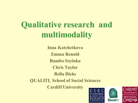 Qualitative research and multimodality Inna Kotchetkova Emma Renold Bambo Soyinka Chris Taylor Bella Dicks QUALITI, School of Social Sciences Cardiff University.