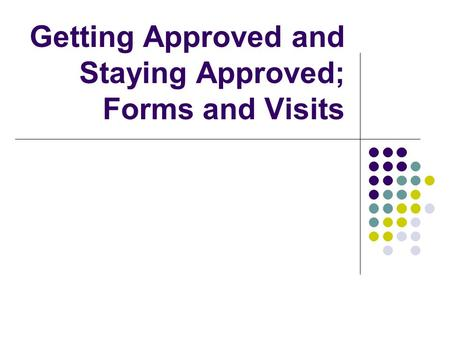 Getting Approved and Staying Approved; Forms and Visits.