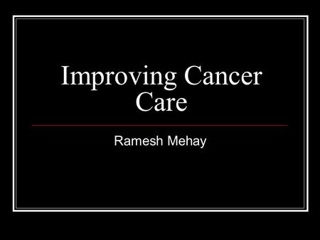 Improving Cancer Care Ramesh Mehay. Gold Standards Framework The GSF is a simple common sensical approach to formalising best standards of care into normal.