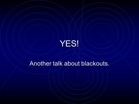 YES! Another talk about blackouts.. BECAUSE: IT IS COMMON IT IS BADLY MANAGED IT CAN RUIN LIVES IT IS INTERESTING YOU CAN DO A LOT.