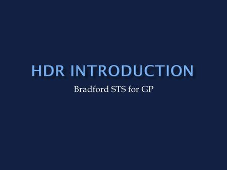 Bradford STS for GP. HDR more about skills and attitudes than knowledge Mixture of methods to suit different learning styles Maximise opportunities for.