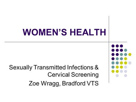 WOMENS HEALTH Sexually Transmitted Infections & Cervical Screening Zoe Wragg, Bradford VTS.