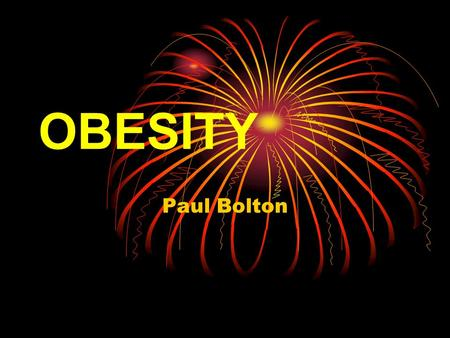 OBESITY Paul Bolton. Aims of Presentation What is obesity? Who is obese? Why does it happen? Why is it a problem? What can you do about it? The future…