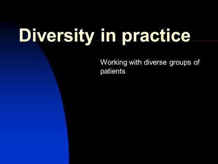 Diversity in practice Working with diverse groups of patients.