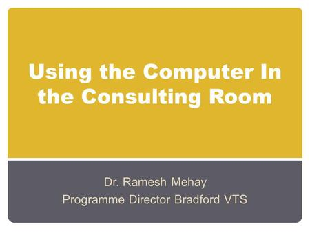 Using the Computer In the Consulting Room Dr. Ramesh Mehay Programme Director Bradford VTS.