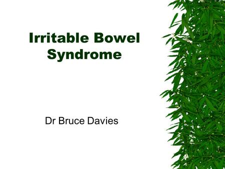 Irritable Bowel Syndrome Dr Bruce Davies Sept 2001Bruce Davies2 Introduction First described in 1771. 50% of patients present <35 years old. 70% of sufferers.