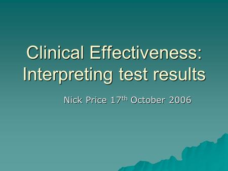 Clinical Effectiveness: Interpreting test results Nick Price 17 th October 2006.