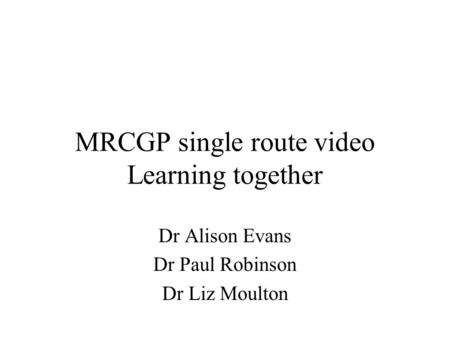 MRCGP single route video Learning together Dr Alison Evans Dr Paul Robinson Dr Liz Moulton.