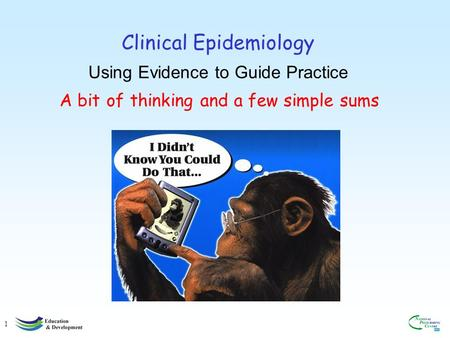1 Clinical Epidemiology Using Evidence to Guide Practice A bit of thinking and a few simple sums.