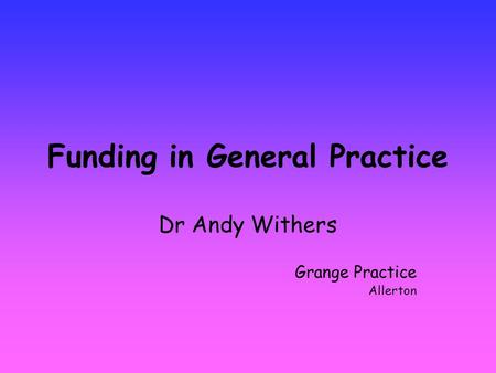 Funding in General Practice Dr Andy Withers Grange Practice Allerton.