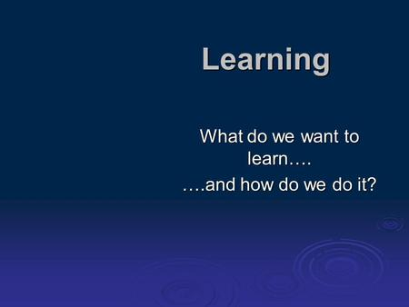 Learning What do we want to learn…. ….and how do we do it?