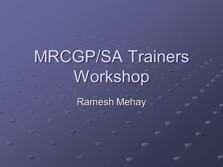 MRCGP/SA Trainers Workshop Ramesh Mehay. Aims To provide an update on SA & MRCGP To help you feel more comfortable with MRCGP and SA To make the session.