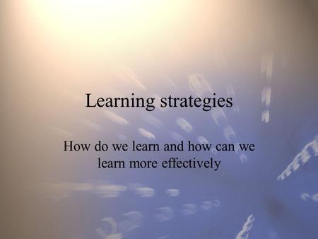 Learning strategies How do we learn and how can we learn more effectively.